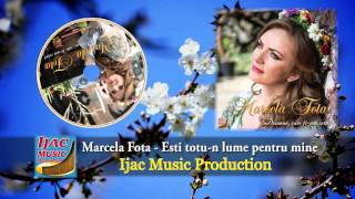 Marcela Fota Esti Totu-n Lume Pentru Mine NOU 2014