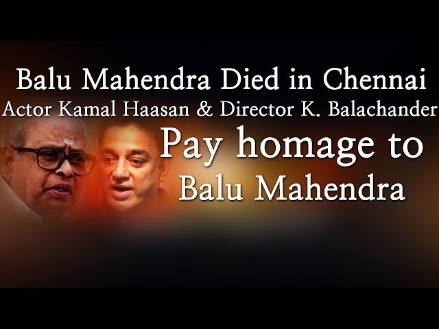Balu Mahendra Died in Chennai - Kamal Haasan & K. Balachander Pay homage to Balu Mahendra