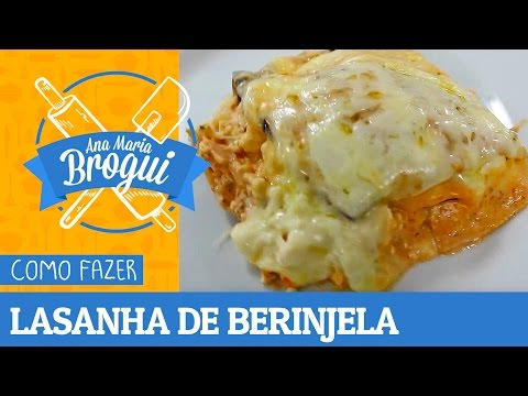 Ana Maria Brogui #157 - Como fazer Lasanha de berinjela Light