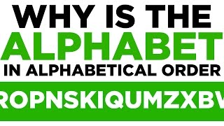 Why is The Alphabet In Alphabetical Order? Eight Completely Arbitrary Things