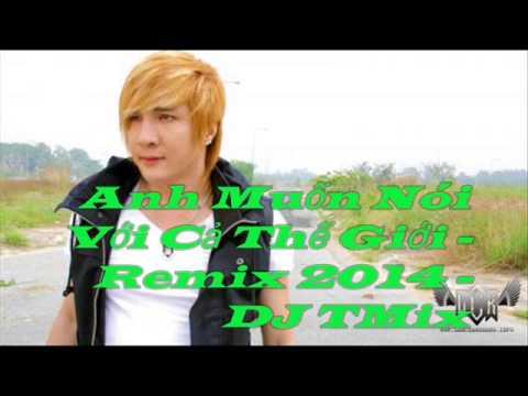 Anh Muốn Nói Với Cả Thế Giới - Lâm Chấn Khang - DJ TMix - Remix - 2014