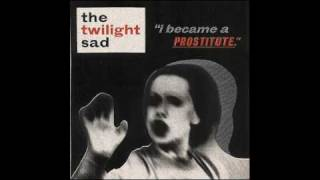 THE TWILIGHT SAD ~ I Became A Prostitute
