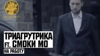 Триагрутрика ft. Смоки Мо - На Работу