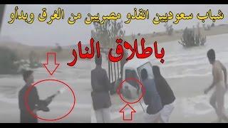 بالفيديو.. شباب سعوديين انقذو مصريين من الغرق وبدأو باطلاق النار |
