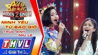 THVL   Ca sĩ giấu mặt 2016 - Tập 15   Bán kết 1: Mình yêu từ bao giờ - Trúc Anh, Miu Lê