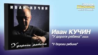Иван Кучин - У дороги рябина