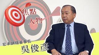 【焦點人物】 宏承鋼鐵董事長 吳俊彥