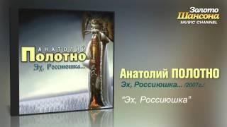 Анатолий Полотно - Эх Россиюшка