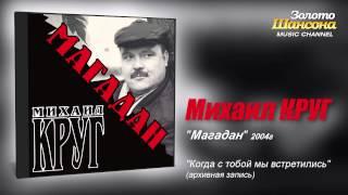 Михаил Круг - Когда с тобой мы встретились