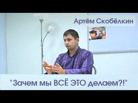 Зачем мы ВСЁ ЭТО делаем? Артём Скобёлкин