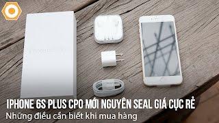 iPhone 6S Plus CPO Mới Nguyên Seal, Giá Cực Rẻ - Những điều cần biết khi mua hàng