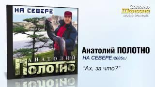 Анатолий Полотно - Ах за что
