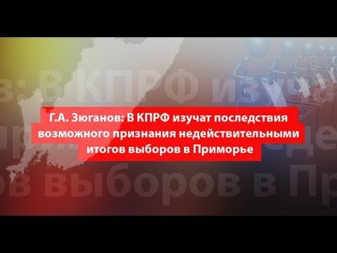 Г.А. Зюганов: По выборам в Приморье необходимо тщательное расследование!