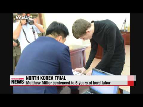North Korea sentences U.S. citizen to six years of hard labor   북, 억류 미국인 매튜 밀러에