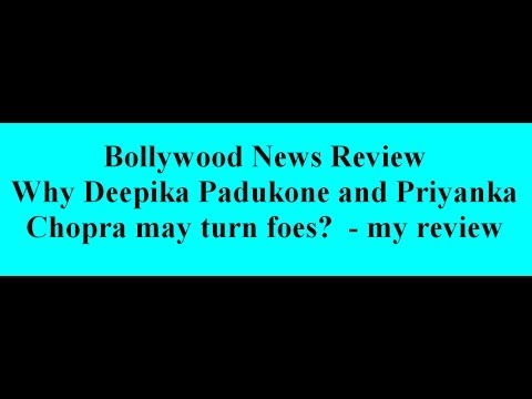Why Deepika Padukone and Priyanka Chopra may turn foes?  - my review
