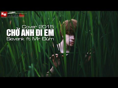 Chờ Anh Đi Em (Cover 2015) - Sevenk ft. Mr. Đùm [ Video Lyrics ]