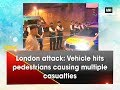 London attack Vehicle hits pedestrians causing multiple casualties ANI News