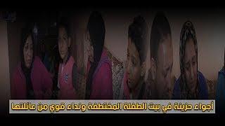 بالفيديو...أجواء حزينة في بيت الطفلة المختطفة ونداء قوي من عائلتها |