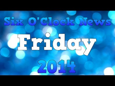 Six O'Clock News Friday 2014