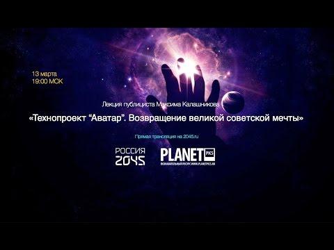 Лекторий 2045 / Максим Калашников: Технопроект «Аватар». Возвращение великой советской мечты
