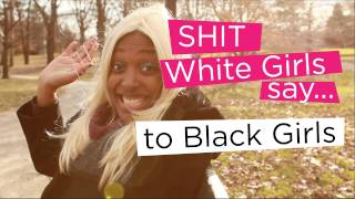 Shit White Girls Sayto Black Girls