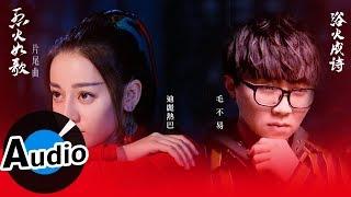 迪麗熱巴、毛不易 - 浴火成詩(官方歌詞版)- 電視劇《烈火如歌》片尾曲