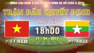 FULL | VIỆT NAM (2-0) MYANMAR | TRẬN ĐẤU QUYẾT ĐỊNH NGÔI ĐẦU BẢNG D VÒNG LOẠI BĐ NỮ CHÂU Á 2018