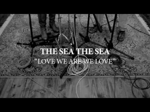 THE SEA THE SEA - Love We Are We Love