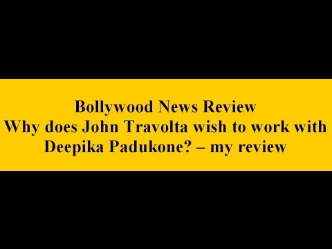 Why does John Travolta wish to work with Deepika Padukone? -- my review