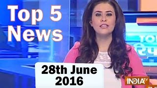 Top 5 News of the Day | 28th June, 2016 - India TV