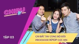 CHI PU TV Ep3 - Cái Bắt Tay Cùng Bộ Đôi Producer KPOP Cực Xịn