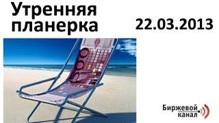 Биржевой канал. Утренняя планерка 22.03.2013