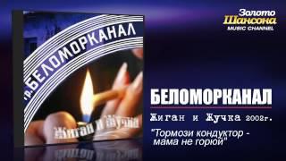 Беломорканал - Тормози кондуктор мама не горюй