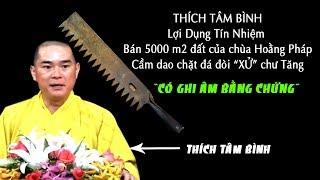 Thích Tâm Bình tu sĩ LỪA ĐẢO bán 5000 m2 đất của Chùa Hoằng Pháp còn CẦM DAO dọa XỬ chư Tăng.