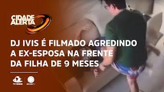 DJ Ivis é filmado agredindo a ex-esposa na frente da filha de 9 meses