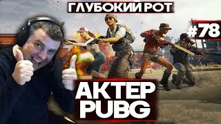 АКТЕР в PUBG #78 | ГЛУБОКИЙ РОТ!