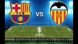Trực Tiếp Barcelona Vs Valencia Cup Nhà Vua Tây Nha 2019
