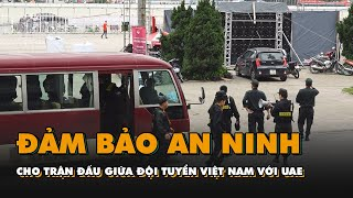 Đảm bảo an ninh cho trận đấu giữa đội tuyển Việt Nam với UAE