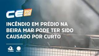 Incêndio em prédio na Beira Mar pode ter sido causado por curto-circuito