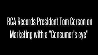 "Tom Corson, President of RCA Records, on Marketing with a ""Consumer's Eye"""