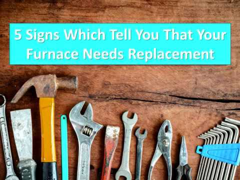 5 Signs Which Tell You That Your Furnace Needs Replacement