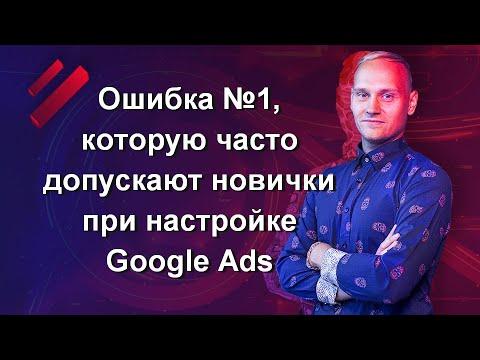 Ошибка №1, которую часто допускают новички при настройке Google Ads