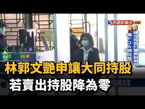 林郭文艷申讓大同持股 若賣出持股降為零-民視新聞
