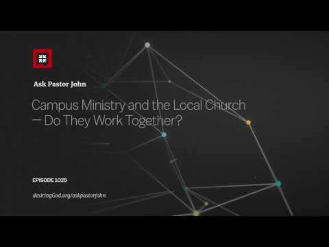 Campus Ministry and the Local Church — Do They Work Together? // Ask Pastor John