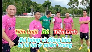 Đông Triều, Tiến Linh rủ diễn viên Tiến Luật, A Chề, Huỳnh Phương, Trung lùn đá bóng vì miền Trung