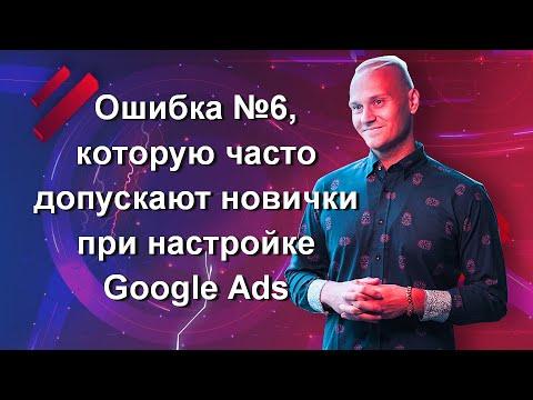 Ошибка №6, которую часто допускают новички при настройке Google Ads