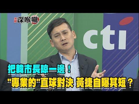"""2019.05.15新聞深喉嚨 把韓市長晾一邊! """"專業的""""直球對決 黃捷自曝其短?"""