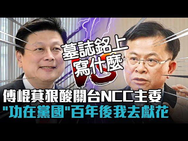 【有影】酸NCC主委箝制言論 傅崐萁:墓誌銘是「功在黨國」!