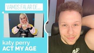 VAMOS FALAR DE...#5 | ACT MY AGE, KATY PERRY || Despretensioso