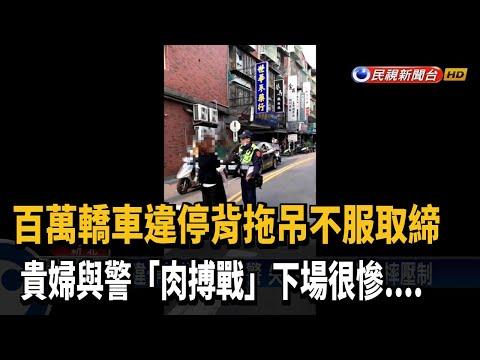 不滿違停被拖吊 婦當接辱罵.肉搏警察-民視新聞